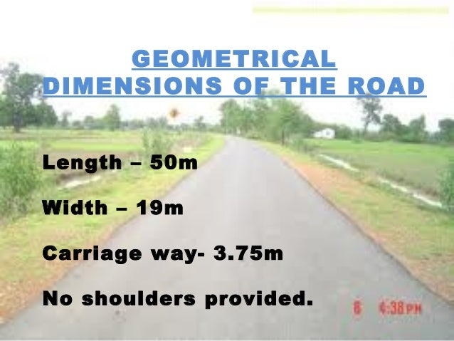 GEOMETRICAL DIMENSIONS OF THE ROAD Length – 50m Width – 19m Carriage way- 3.75m No shoulders provided.