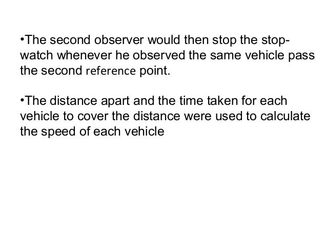 •The second observer would then stop the stopwatch whenever he observed the same vehicle pass the second reference point. ...