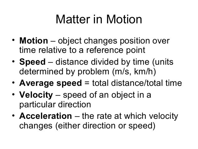 Matter in Motion• Motion – object changes position over  time relative to a reference point• Speed – distance divided by t...