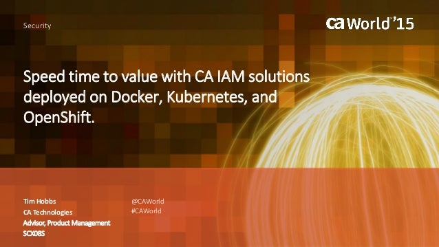 Speed time to value with CA IAM solutions deployed on Docker, Kubernetes, and OpenShift. Tim Hobbs Security CA Technologie...