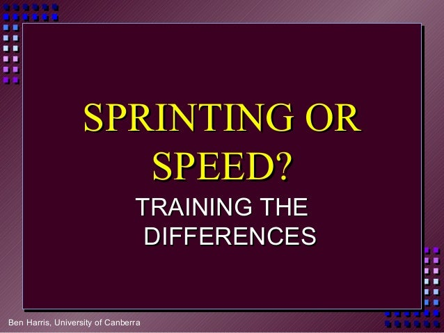 Ben Harris, University of Canberra SPRINTING ORSPRINTING OR SPEED?SPEED? TRAINING THETRAINING THE DIFFERENCESDIFFERENCES