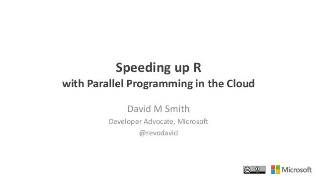 Speeding up R with Parallel Programming in the Cloud David M Smith Developer Advocate, Microsoft @revodavid