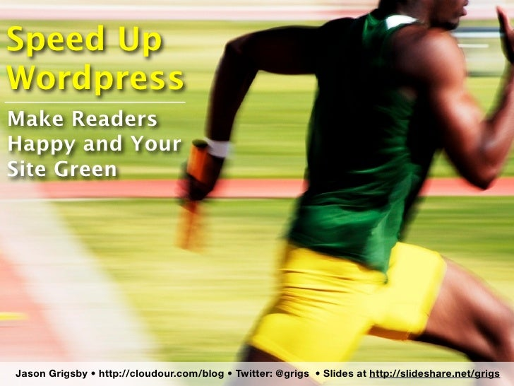 Speed Up Wordpress Make Readers Happy and Your Site Green     Jason Grigsby •http://cloudour.com/blog • Twitter: @grigs •...