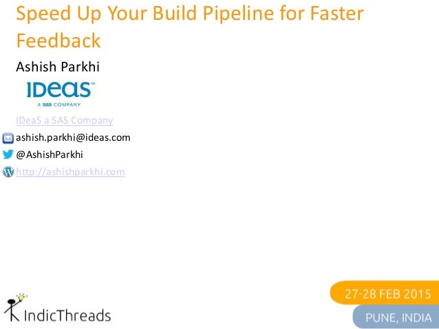 Speed Up Your Build Pipeline for Faster Feedback Ashish Parkhi IDeaS a SAS Company ashish.parkhi@ideas.com @AshishParkhi h...