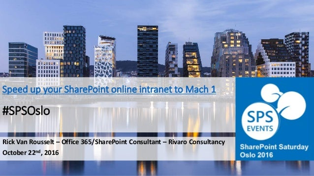 Speed up your SharePoint online intranet to Mach 1 #SPSOslo Rick Van Rousselt – Office 365/SharePoint Consultant – Rivaro ...