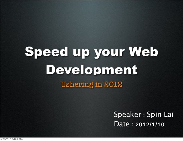 Speed up your Web Development Ushering in 2012 Speaker : Spin Lai Date : 2012/1/10 2012年1月10日星期二