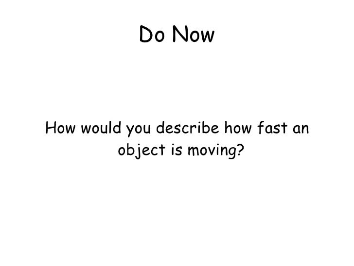 Do Now <ul><li>How would you describe how fast an object is moving?  </li></ul>