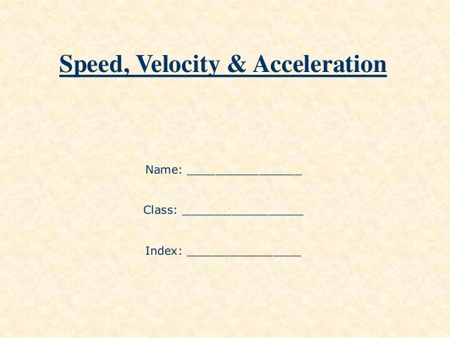 Speed, Velocity & Acceleration Name: ________________ Class: _________________ Index: ________________