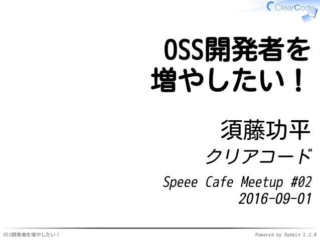 OSS開発者を増やしたい! Powered by Rabbit 2.2.0 OSS開発者を 増やしたい! 須藤功平 クリアコード Speee Cafe Meetup #02 2016-09-01