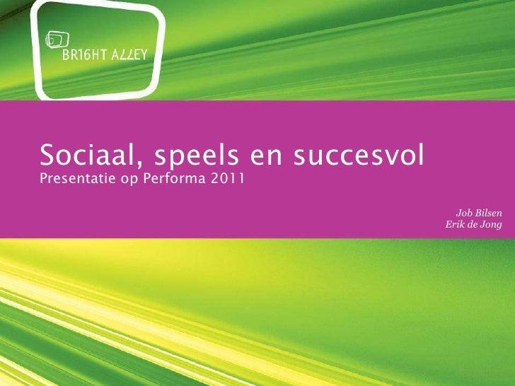 Sociaal, speels en succesvol Presentatie op Performa 2011 donderdag 13 oktober 2011 Job Bilsen Erik de Jong