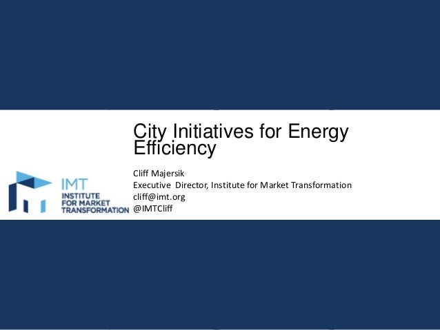City Initiatives for Energy Efficiency Cliff Majersik Executive Director, Institute for Market Transformation cliff@imt.or...