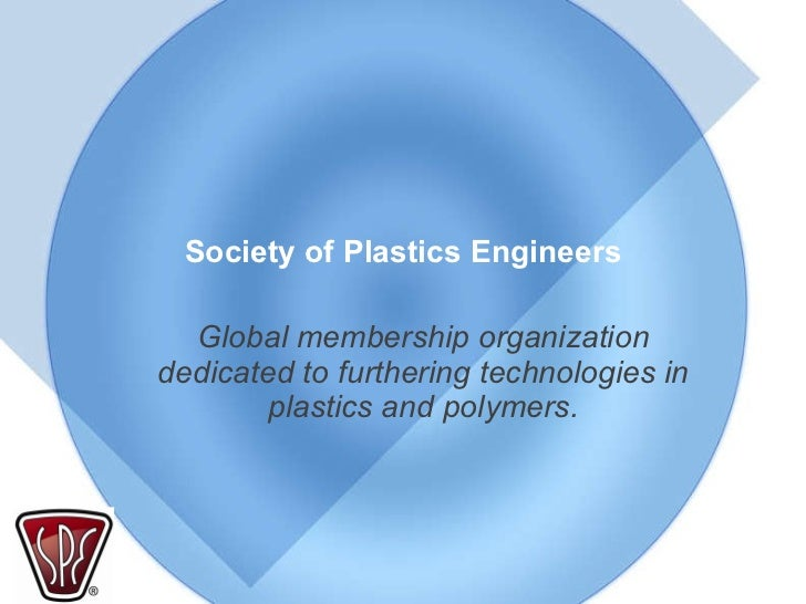 Society of Plastics Engineers Global membership organization dedicated to furthering technologies in plastics and polymers.