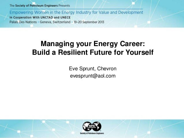 Managing your Energy Career: Build a Resilient Future for Yourself Eve Sprunt, Chevron evesprunt@aol.com