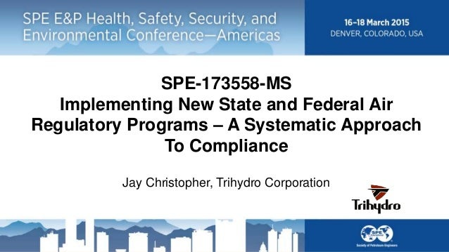 SPE-173558-MS Implementing New State and Federal Air Regulatory Programs – A Systematic Approach To Compliance Jay Christo...