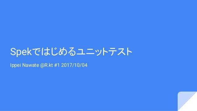 Spekではじめるユニットテスト Ippei Nawate @R.kt #1 2017/10/04