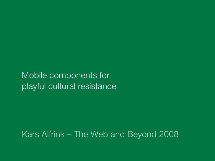 Mobile components for playful cultural resistance     Kars Alfrink – The Web and Beyond 2008