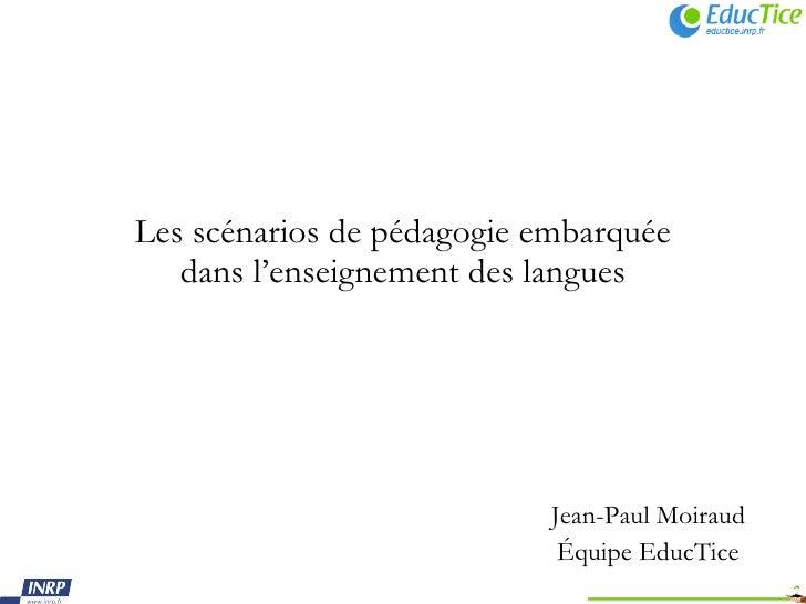 Les scénarios de pédagogie embarquée dans l'enseignement des langues <ul><ul><ul><li>Jean-Paul Moiraud </li></ul></ul></ul...