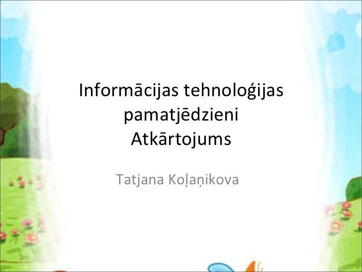 Informācijas tehnoloģijas pamatjēdzieni Atkārtojums Tatjana Koļaņikova