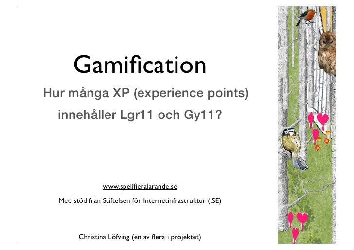 GamificationHur många XP (experience points)  innehåller Lgr11 och Gy11?                 www.spelifieralarande.se  Med stöd ...