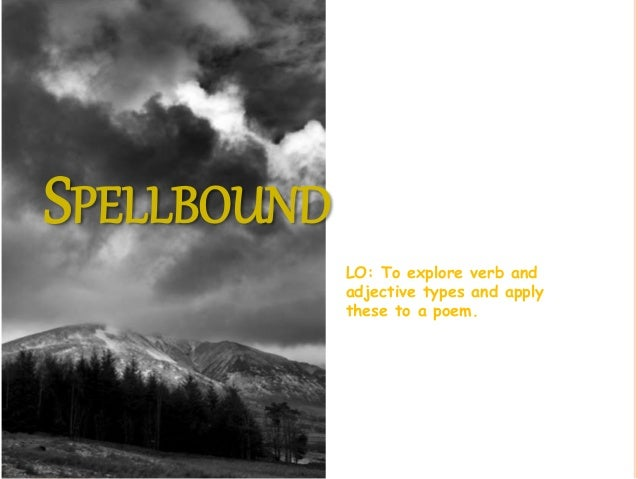 SPELLBOUND LO: To explore verb and adjective types and apply these to a poem.