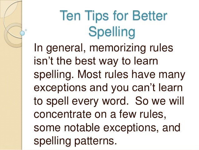 "Ten Tips for Better         SpellingIn general, memorizing rulesisn""t the best way to learnspelling. Most rules have manye..."