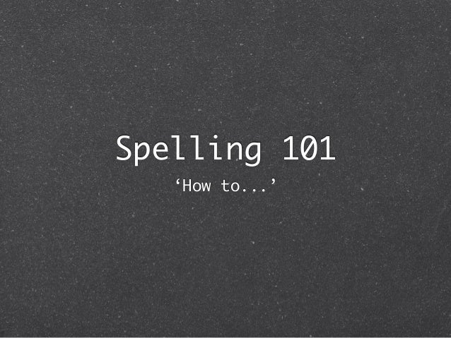 Spelling 101   'How to...'