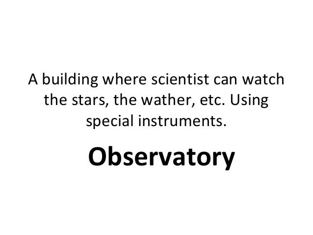 A building where scientist can watch the stars, the wather, etc. Using special instruments. Observatory