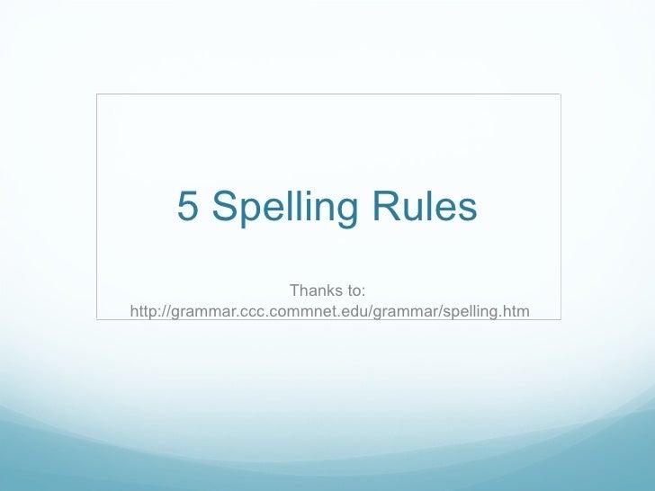 5 Spelling Rules Thanks to:  http://grammar.ccc.commnet.edu/grammar/spelling.htm