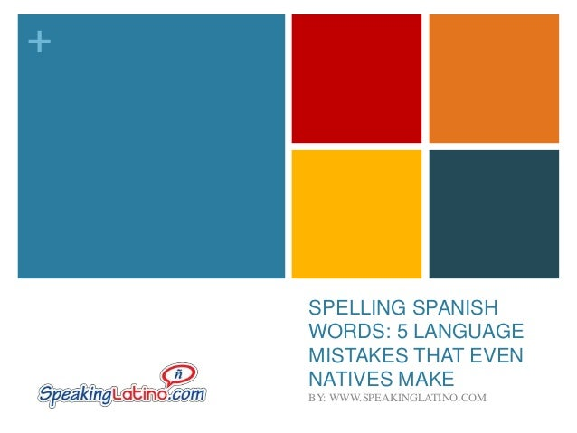 +  SPELLING SPANISH WORDS: 5 LANGUAGE MISTAKES THAT EVEN NATIVES MAKE BY: WWW.SPEAKINGLATINO.COM