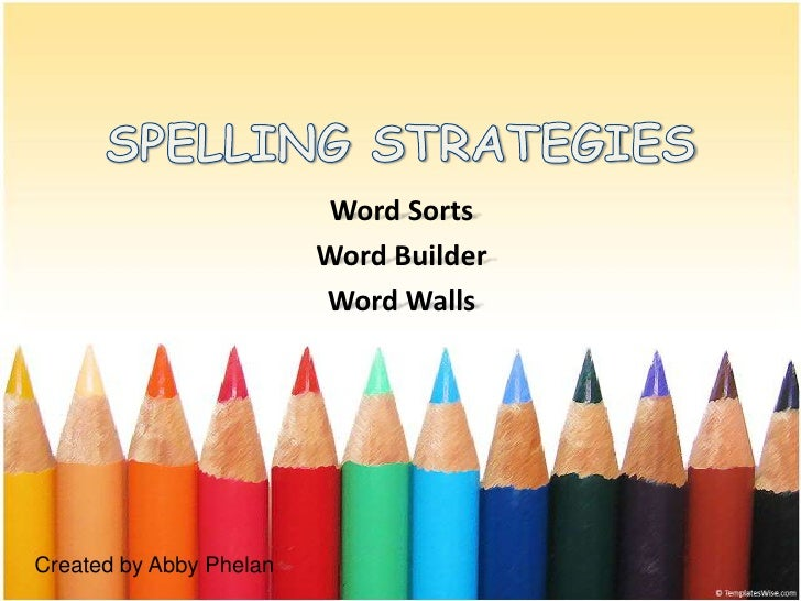 SPELLING STRATEGIES<br />Word Sorts<br />Word Builder<br />Word Walls<br />Created by Abby Phelan<br />