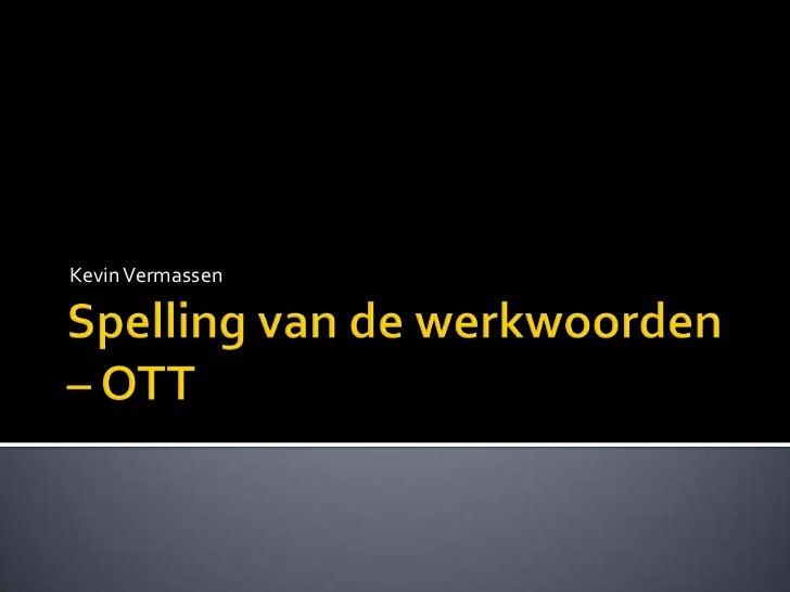 Spelling van de werkwoorden – OTT<br />Kevin Vermassen<br />