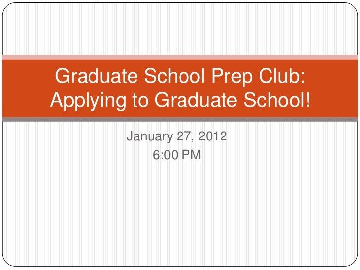 Graduate School Prep Club:Applying to Graduate School!        January 27, 2012            6:00 PM
