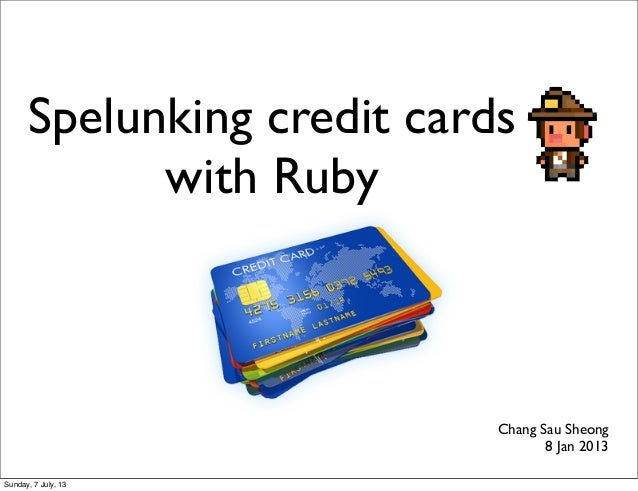 Spelunking credit cards with Ruby Chang Sau Sheong 8 Jan 2013 Sunday, 7 July, 13
