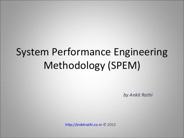 System Performance Engineering Methodology (SPEM) by Ankit Rathi http://ankitrathi.co.nr © 2013