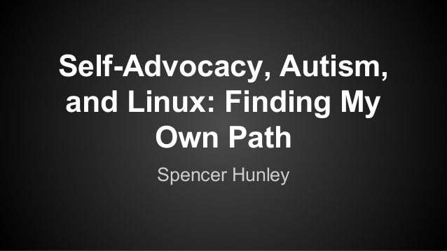Self-Advocacy, Autism, and Linux: Finding My Own Path Spencer Hunley