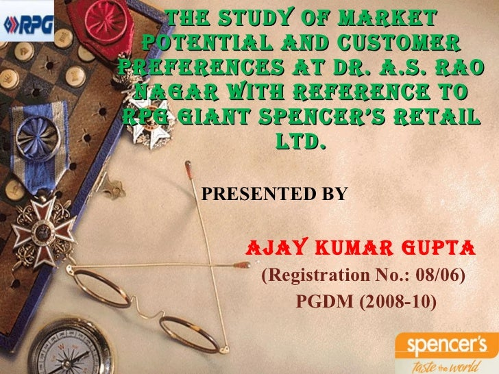 The Study of Market Potential and Customer Preferences at Dr. A.S. Rao Nagar with reference to RPG Giant Spencer's Retail ...