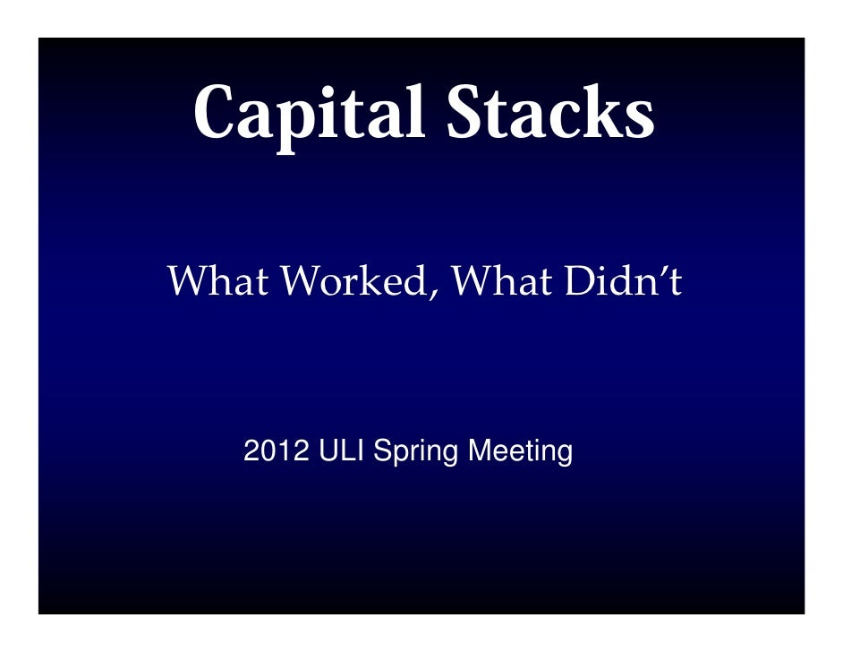 Capital StacksWhat Worked, What Didn't   2012 ULI Spring Meeting