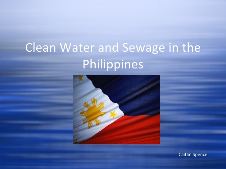 Clean Water and Sewage in the Philippines Caitlin Spence