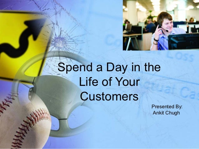 Spend a Day in the   Life of Your   Customers                Presented By:                Ankit Chugh