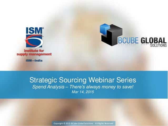 Strategic Sourcing Webinar Series Spend Analysis – There's always money to save! Mar 14, 2015 Copyright © 2015 BCube Globa...
