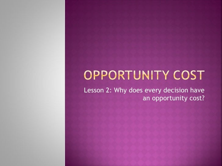 Lesson 2: Why does every decision have                  an opportunity cost?