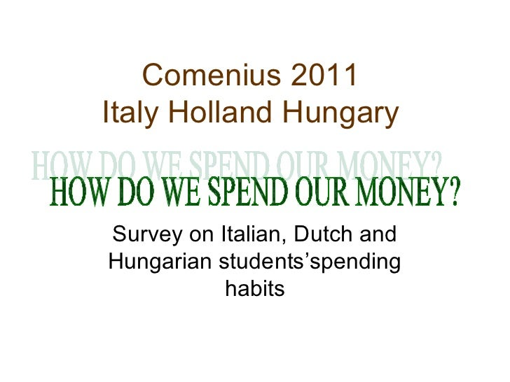 Comenius 2011Italy Holland HungarySurvey on Italian, Dutch andHungarian students'spending           habits