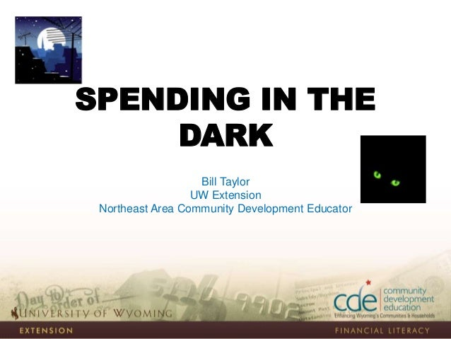 SPENDING IN THE DARK Bill Taylor UW Extension Northeast Area Community Development Educator