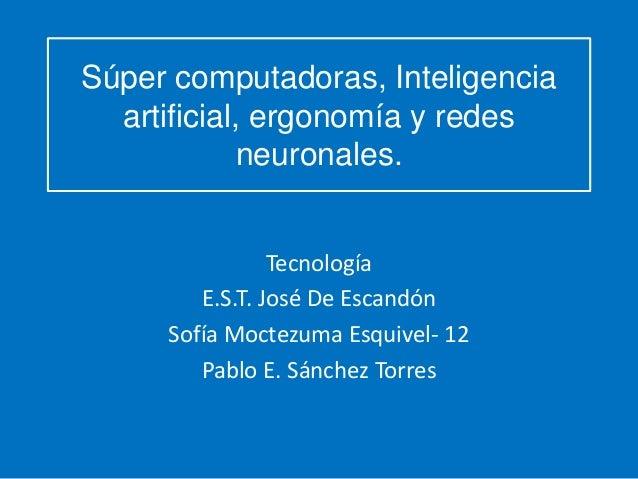 Súper computadoras, Inteligencia artificial, ergonomía y redes neuronales. Tecnología E.S.T. José De Escandón Sofía Moctez...