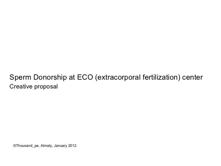 <ul><li>Sperm Donorship at ECO (extracorporal fertilization) center </li></ul><ul><li>Creative proposal </li></ul>©Thousan...