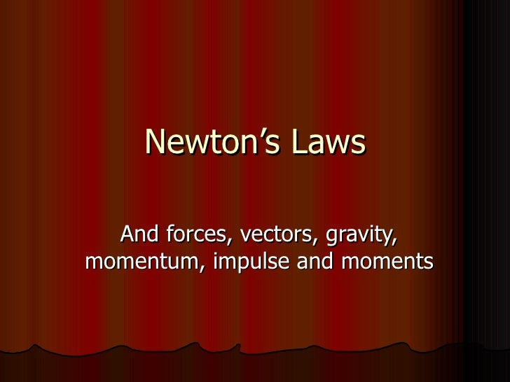 Newton's Laws And forces, vectors, gravity, momentum, impulse and moments