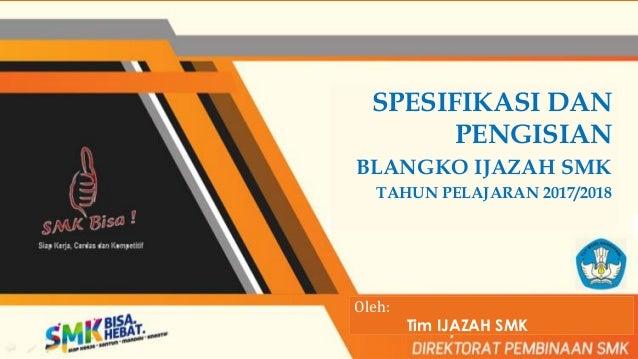 SPESIFIKASI DAN PENGISIAN BLANGKO IJAZAH SMK TAHUN PELAJARAN 2017/2018 Oleh: Tim IJAZAH SMK