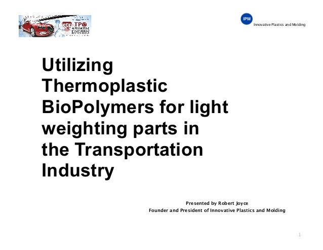 Innovative Plastics and Molding Utilizing Thermoplastic BioPolymers for light weighting parts in the Transportation Indust...