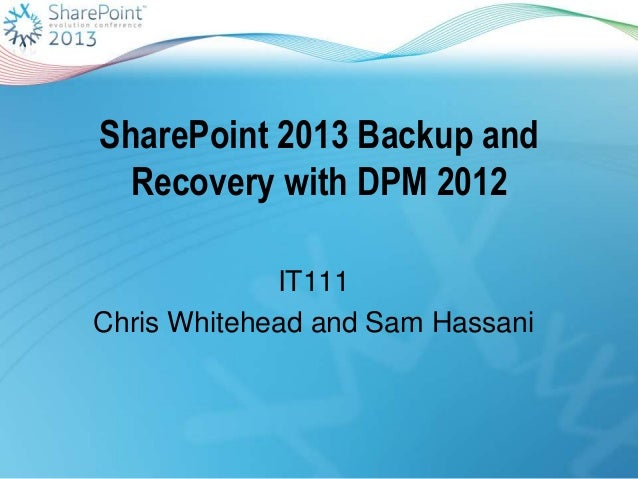 SharePoint 2013 Backup andRecovery with DPM 2012IT111Chris Whitehead and Sam Hassani