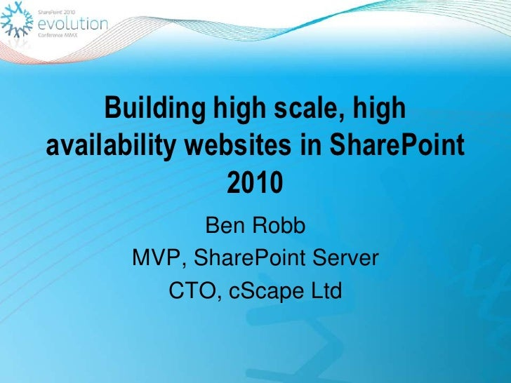 Building high scale, high availability websites in SharePoint 2010<br />Ben Robb<br />MVP, SharePoint Server<br />CTO, cSc...